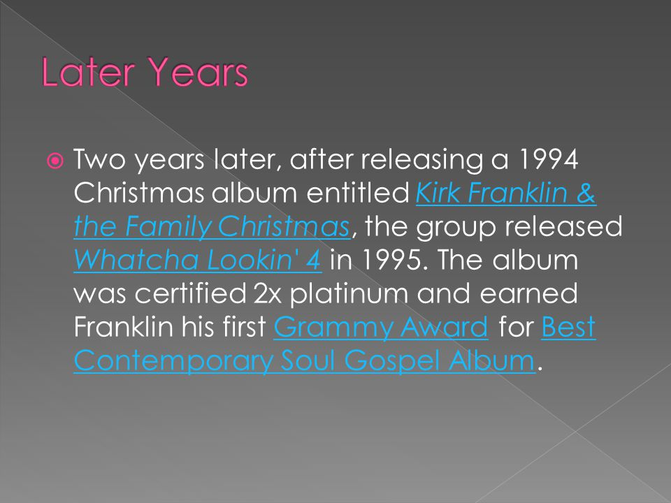  Two years later, after releasing a 1994 Christmas album entitled Kirk Franklin & the Family Christmas, the group released Whatcha Lookin 4 in 1995.
