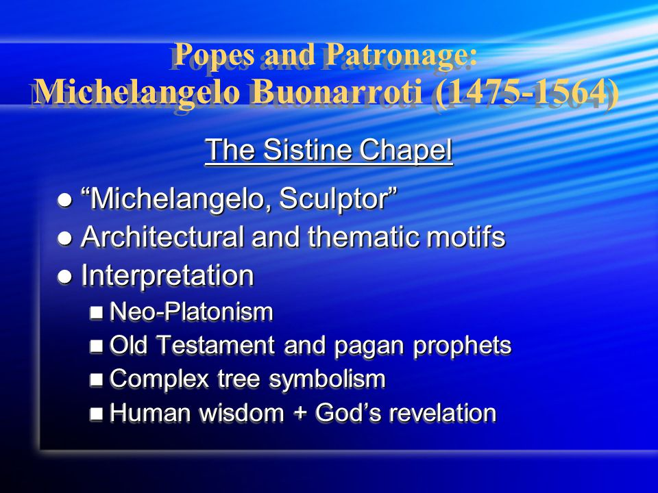 Popes and Patronage: Michelangelo Buonarroti (1475-1564) The Sistine Chapel Michelangelo, Sculptor Michelangelo, Sculptor Architectural and thematic motifs Architectural and thematic motifs Interpretation Interpretation Neo-Platonism Neo-Platonism Old Testament and pagan prophets Old Testament and pagan prophets Complex tree symbolism Complex tree symbolism Human wisdom + God's revelation Human wisdom + God's revelation The Sistine Chapel Michelangelo, Sculptor Michelangelo, Sculptor Architectural and thematic motifs Architectural and thematic motifs Interpretation Interpretation Neo-Platonism Neo-Platonism Old Testament and pagan prophets Old Testament and pagan prophets Complex tree symbolism Complex tree symbolism Human wisdom + God's revelation Human wisdom + God's revelation