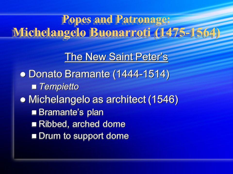 Popes and Patronage: Michelangelo Buonarroti (1475-1564) The New Saint Peter's Donato Bramante (1444-1514) Donato Bramante (1444-1514) Tempietto Tempi