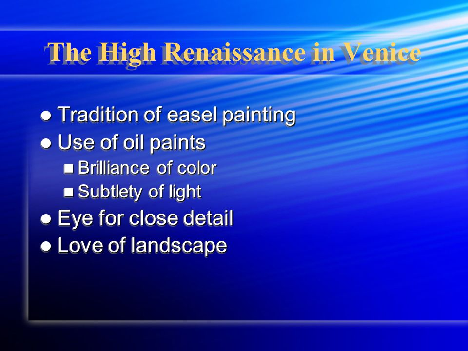 The High Renaissance in Venice Tradition of easel painting Tradition of easel painting Use of oil paints Use of oil paints Brilliance of color Brilliance of color Subtlety of light Subtlety of light Eye for close detail Eye for close detail Love of landscape Love of landscape Tradition of easel painting Tradition of easel painting Use of oil paints Use of oil paints Brilliance of color Brilliance of color Subtlety of light Subtlety of light Eye for close detail Eye for close detail Love of landscape Love of landscape