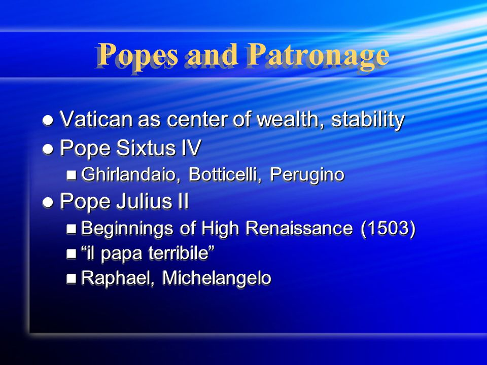 Popes and Patronage Vatican as center of wealth, stability Vatican as center of wealth, stability Pope Sixtus IV Pope Sixtus IV Ghirlandaio, Botticelli, Perugino Ghirlandaio, Botticelli, Perugino Pope Julius II Pope Julius II Beginnings of High Renaissance (1503) Beginnings of High Renaissance (1503) il papa terribile il papa terribile Raphael, Michelangelo Raphael, Michelangelo Vatican as center of wealth, stability Vatican as center of wealth, stability Pope Sixtus IV Pope Sixtus IV Ghirlandaio, Botticelli, Perugino Ghirlandaio, Botticelli, Perugino Pope Julius II Pope Julius II Beginnings of High Renaissance (1503) Beginnings of High Renaissance (1503) il papa terribile il papa terribile Raphael, Michelangelo Raphael, Michelangelo