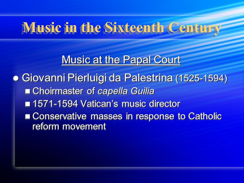 Music in the Sixteenth Century Music at the Papal Court Giovanni Pierluigi da Palestrina (1525-1594) Giovanni Pierluigi da Palestrina (1525-1594) Choirmaster of capella Guilia Choirmaster of capella Guilia 1571-1594 Vatican's music director 1571-1594 Vatican's music director Conservative masses in response to Catholic reform movement Conservative masses in response to Catholic reform movement Music at the Papal Court Giovanni Pierluigi da Palestrina (1525-1594) Giovanni Pierluigi da Palestrina (1525-1594) Choirmaster of capella Guilia Choirmaster of capella Guilia 1571-1594 Vatican's music director 1571-1594 Vatican's music director Conservative masses in response to Catholic reform movement Conservative masses in response to Catholic reform movement