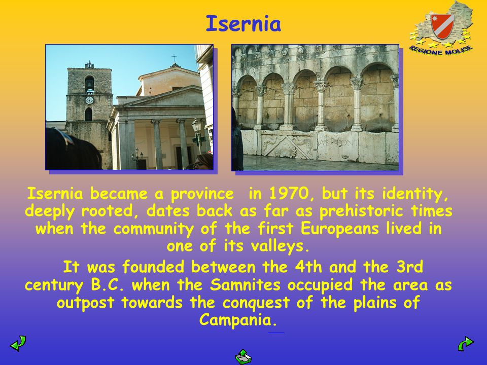 Isernia Isernia became a province in 1970, but its identity, deeply rooted, dates back as far as prehistoric times when the community of the first Europeans lived in one of its valleys.