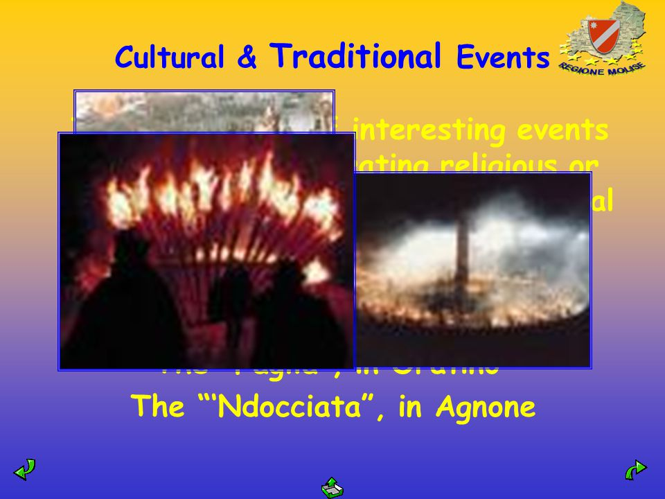 Cultural & Traditional Events There are a lot of interesting events all year long celebrating religious or seasonal festivals The Wheat Festival The Good Friday procession and its choir The Faglia , in Oratino The 'Ndocciata , in Agnone