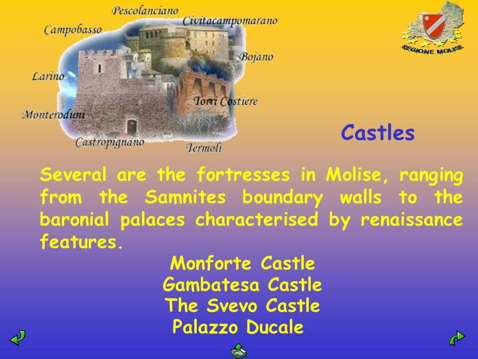 Castles Several are the fortresses in Molise, ranging from the Samnites boundary walls to the baronial palaces characterised by renaissance features.