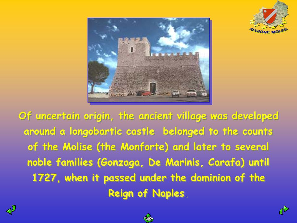 Of uncertain origin, the ancient village was developed around a longobartic castle belonged to the counts of the Molise (the Monforte) and later to several noble families (Gonzaga, De Marinis, Carafa) until 1727, when it passed under the dominion of the Reign of Naples.