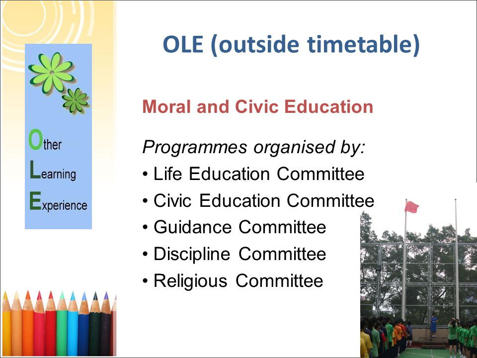 Moral and Civic Education Programmes organised by: Life Education Committee Civic Education Committee Guidance Committee Discipline Committee Religious Committee OLE (outside timetable)