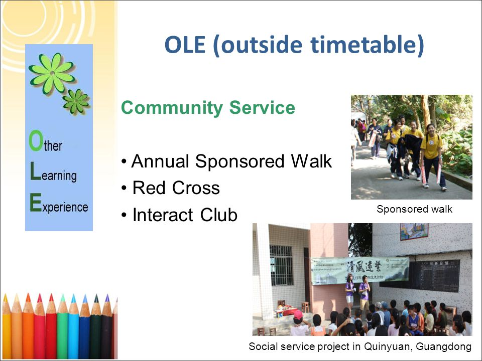 Community Service Annual Sponsored Walk Red Cross Interact Club OLE (outside timetable) Social service project in Quinyuan, Guangdong Sponsored walk