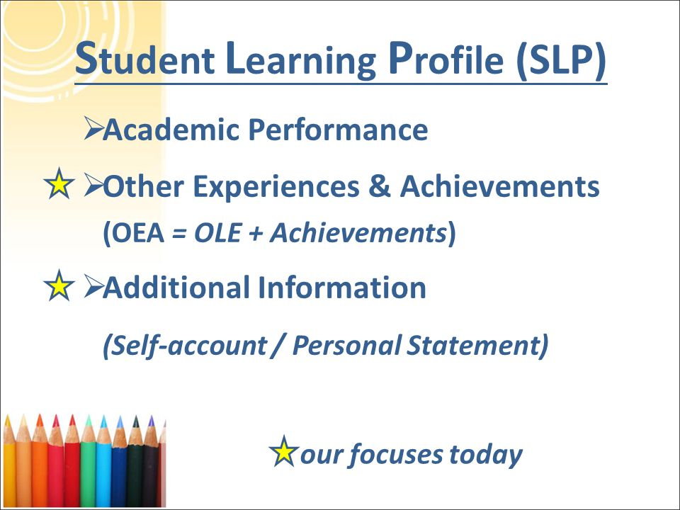 S tudent L earning P rofile (SLP)  Academic Performance  Other Experiences & Achievements (OEA = OLE + Achievements)  Additional Information (Self-account / Personal Statement) our focuses today