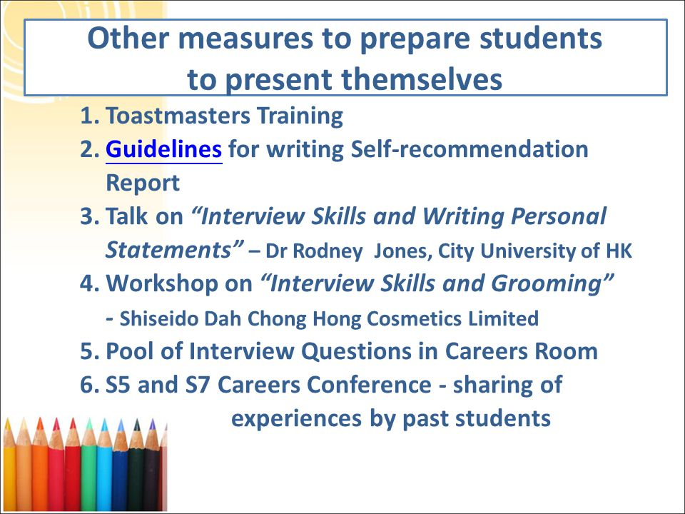Other measures to prepare students to present themselves 1.Toastmasters Training 2.Guidelines for writing Self-recommendation ReportGuidelines 3.Talk on Interview Skills and Writing Personal Statements – Dr Rodney Jones, City University of HK 4.Workshop on Interview Skills and Grooming - Shiseido Dah Chong Hong Cosmetics Limited 5.Pool of Interview Questions in Careers Room 6.S5 and S7 Careers Conference - sharing of experiences by past students