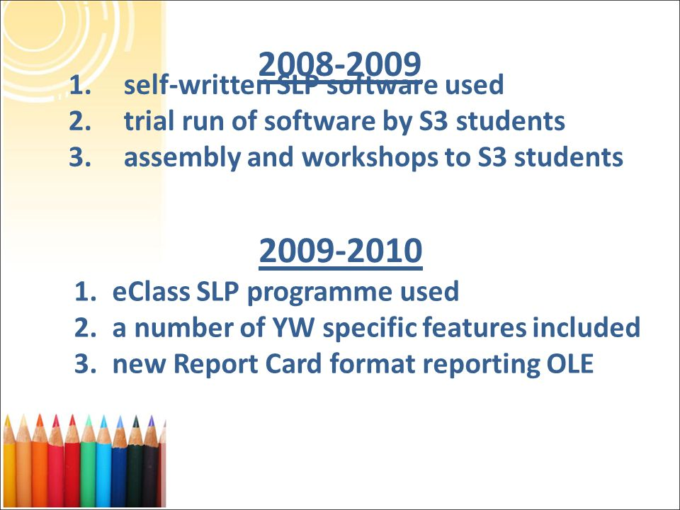 2008-2009 1.self-written SLP software used 2.trial run of software by S3 students 3.assembly and workshops to S3 students 1.eClass SLP programme used 2.a number of YW specific features included 3.new Report Card format reporting OLE 2009-2010