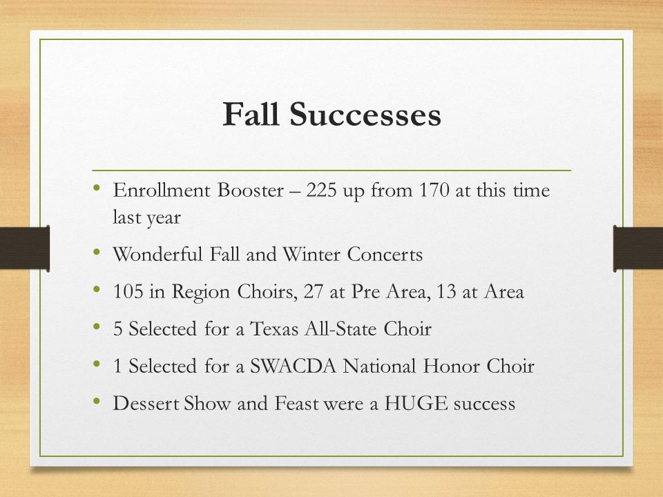 Fall Successes Enrollment Booster – 225 up from 170 at this time last year Wonderful Fall and Winter Concerts 105 in Region Choirs, 27 at Pre Area, 13 at Area 5 Selected for a Texas All-State Choir 1 Selected for a SWACDA National Honor Choir Dessert Show and Feast were a HUGE success