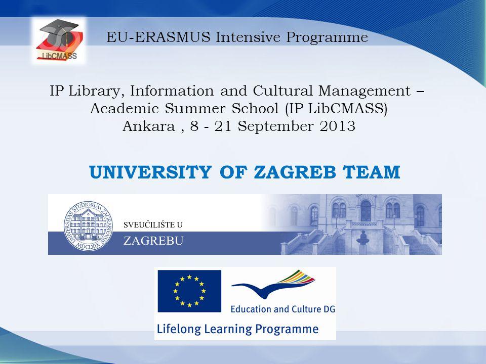 EU-ERASMUS Intensive Programme IP Library, Information and Cultural Management – Academic Summer School (IP LibCMASS) Ankara, 8 - 21 September 2013 UNIVERSITY OF ZAGREB TEAM