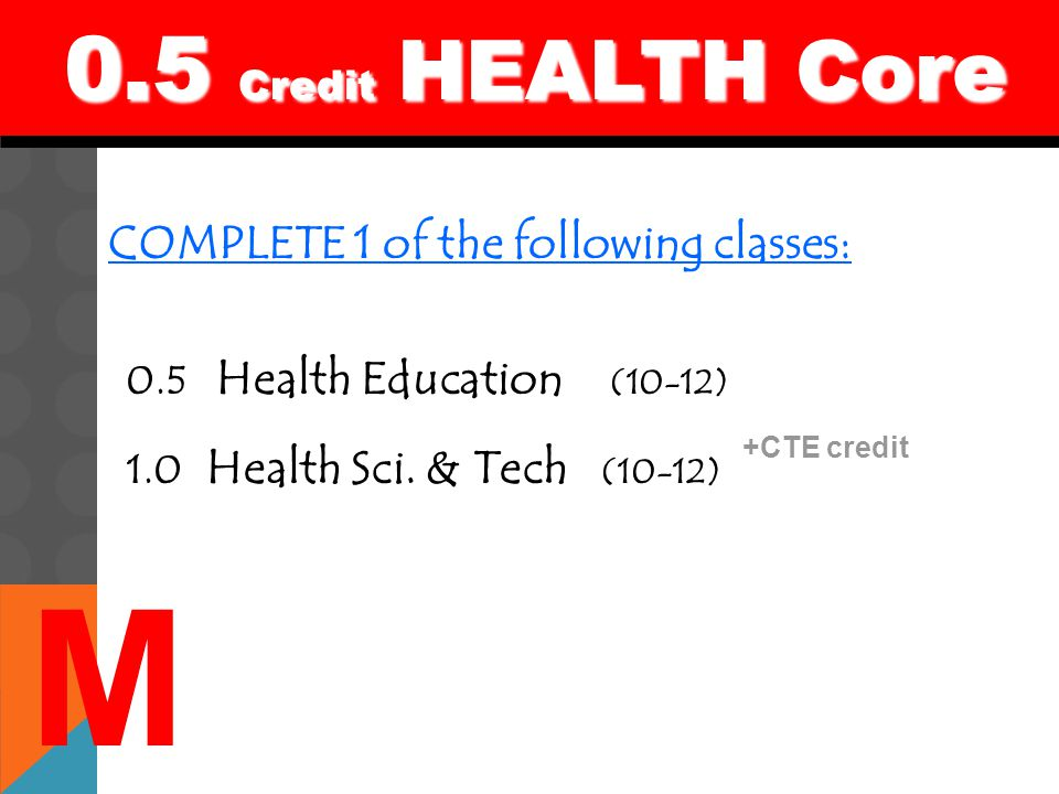 0.5 Credit HEALTH Core 0.5 Credit HEALTH Core COMPLETE 1 of the following classes: 0.5 Health Education (10-12) 1.0 Health Sci. & Tech (10-12) M +CTE