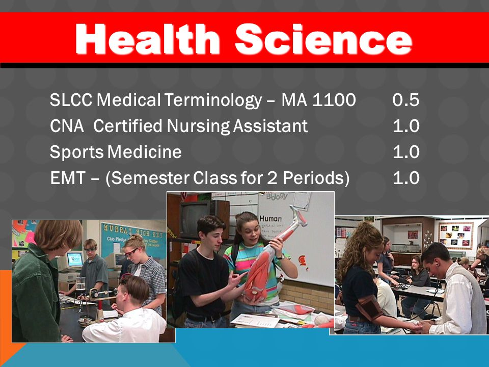 SLCC Medical Terminology – MA 11000.5 CNA Certified Nursing Assistant1.0 Sports Medicine 1.0 EMT – (Semester Class for 2 Periods)1.0 Health Science He