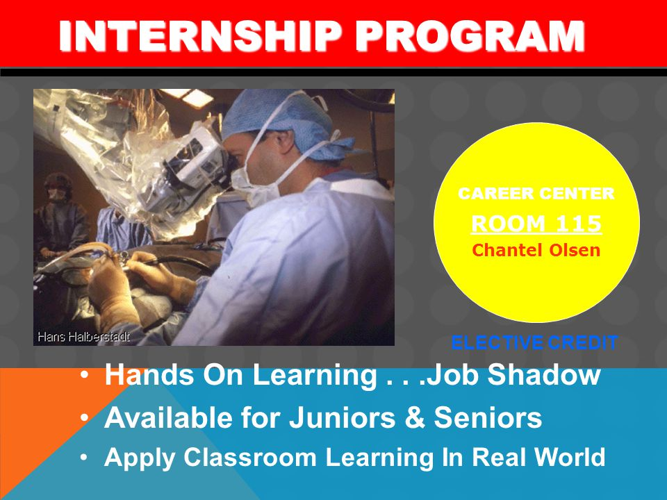 Hands On Learning...Job Shadow Available for Juniors & Seniors Apply Classroom Learning In Real World INTERNSHIP PROGRAM INTERNSHIP PROGRAM CAREER CENTER ROOM 115 Chantel Olsen ELECTIVE CREDIT