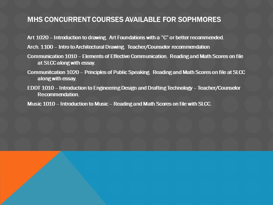"MHS CONCURRENT COURSES AVAILABLE FOR SOPHMORES Art 1020 – Introduction to drawing. Art Foundations with a ""C"" or better recommended. Arch. 1100 – Intr"
