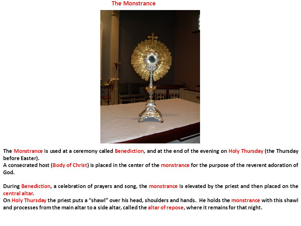 The Monstrance The Monstrance is used at a ceremony called Benediction, and at the end of the evening on Holy Thursday (the Thursday before Easter).
