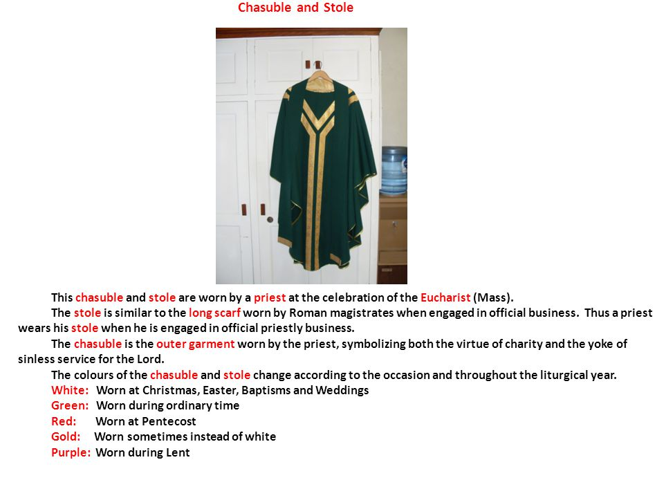 Chasuble and Stole This chasuble and stole are worn by a priest at the celebration of the Eucharist (Mass).