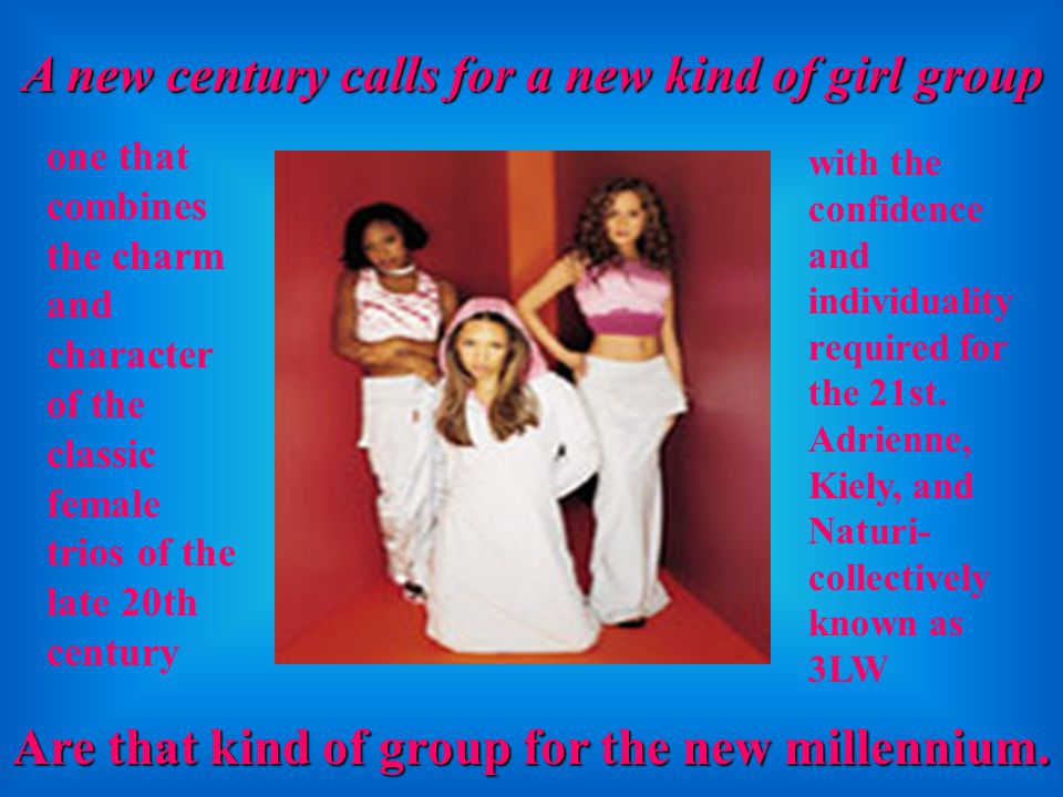 A new century calls for a new kind of girl group one that combines the charm and character of the classic female trios of the late 20th century with the confidence and individuality required for the 21st.