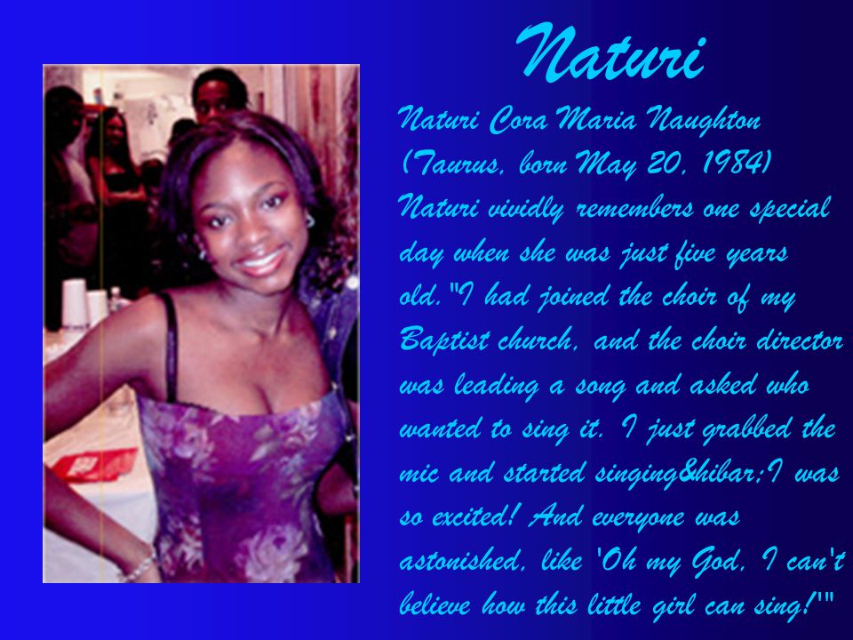 Naturi Cora Maria Naughton (Taurus, born May 20, 1984) Naturi vividly remembers one special day when she was just five years old. I had joined the choir of my Baptist church, and the choir director was leading a song and asked who wanted to sing it.