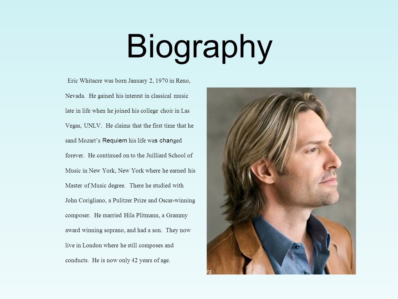 Biography Eric Whitacre was born January 2, 1970 in Reno, Nevada. He gained his interest in classical music late in life when he joined his college ch
