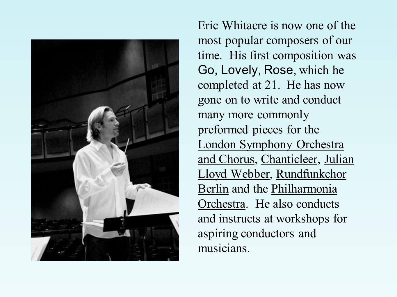 Eric Whitacre is now one of the most popular composers of our time. His first composition was Go, Lovely, Rose, which he completed at 21. He has now g