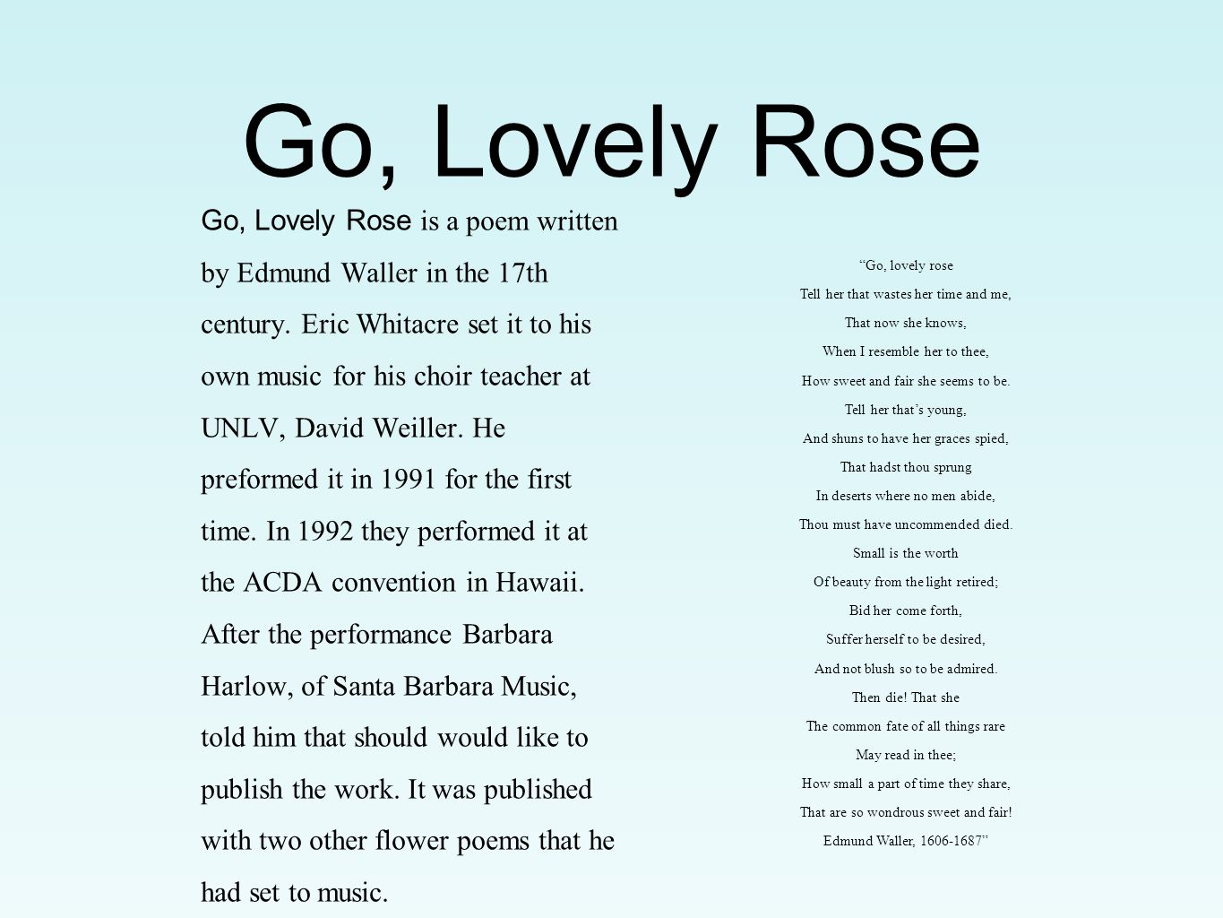 Go, Lovely Rose Go, Lovely Rose is a poem written by Edmund Waller in the 17th century. Eric Whitacre set it to his own music for his choir teacher at
