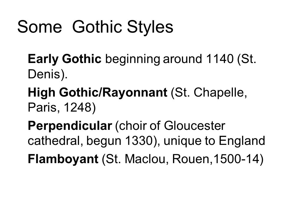 Some Gothic Styles Early Gothic beginning around 1140 (St. Denis). High Gothic/Rayonnant (St. Chapelle, Paris, 1248) Perpendicular (choir of Glouceste