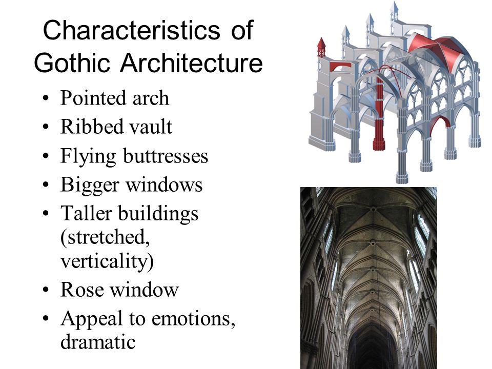 Characteristics of Gothic Architecture Pointed arch Ribbed vault Flying buttresses Bigger windows Taller buildings (stretched, verticality) Rose windo