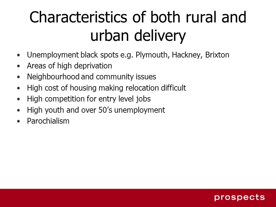 Characteristics of both rural and urban delivery Unemployment black spots e.g. Plymouth, Hackney, Brixton Areas of high deprivation Neighbourhood and