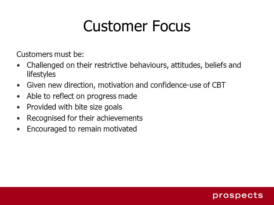 Customer Focus Customers must be: Challenged on their restrictive behaviours, attitudes, beliefs and lifestyles Given new direction, motivation and co