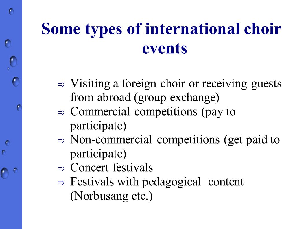Some types of international choir events ⇨ Visiting a foreign choir or receiving guests from abroad (group exchange)‏ ⇨ Commercial competitions (pay to participate)‏ ⇨ Non-commercial competitions (get paid to participate)‏ ⇨ Concert festivals ⇨ Festivals with pedagogical content (Norbusang etc.)‏