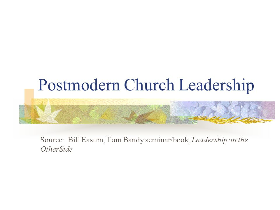 Postmodern Church Leadership Source: Bill Easum, Tom Bandy seminar/book, Leadership on the OtherSide