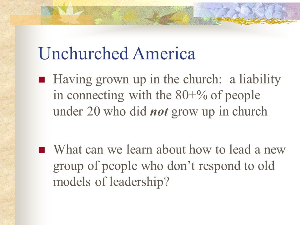 Unchurched America Having grown up in the church: a liability in connecting with the 80+% of people under 20 who did not grow up in church What can we learn about how to lead a new group of people who don't respond to old models of leadership?