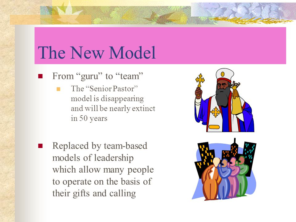 The New Model From guru to team The Senior Pastor model is disappearing and will be nearly extinct in 50 years Replaced by team-based models of leadership which allow many people to operate on the basis of their gifts and calling