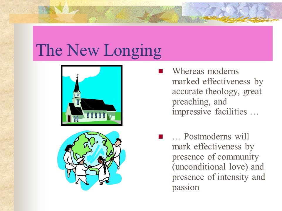 The New Longing Whereas moderns marked effectiveness by accurate theology, great preaching, and impressive facilities … … Postmoderns will mark effectiveness by presence of community (unconditional love) and presence of intensity and passion