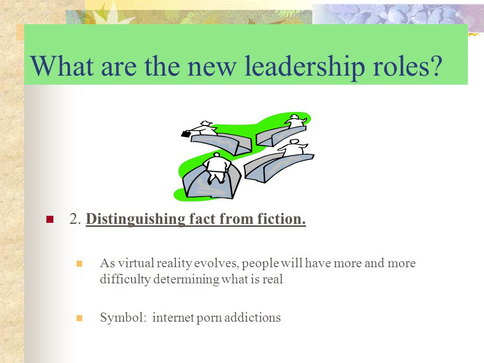 What are the new leadership roles. 2. Distinguishing fact from fiction.