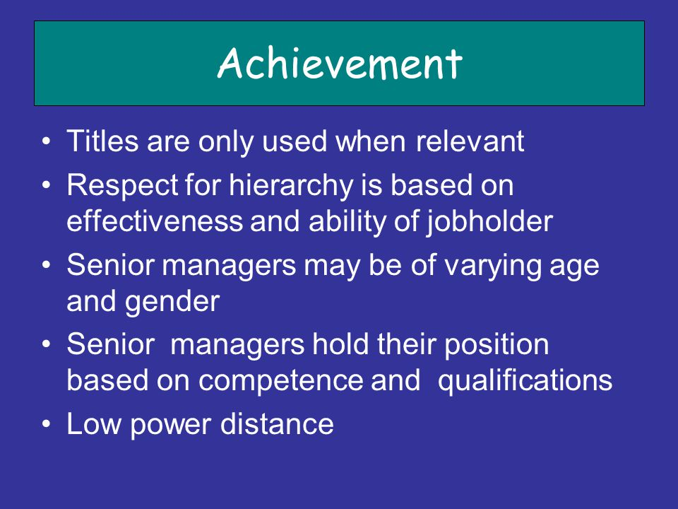 Achievement Titles are only used when relevant Respect for hierarchy is based on effectiveness and ability of jobholder Senior managers may be of vary