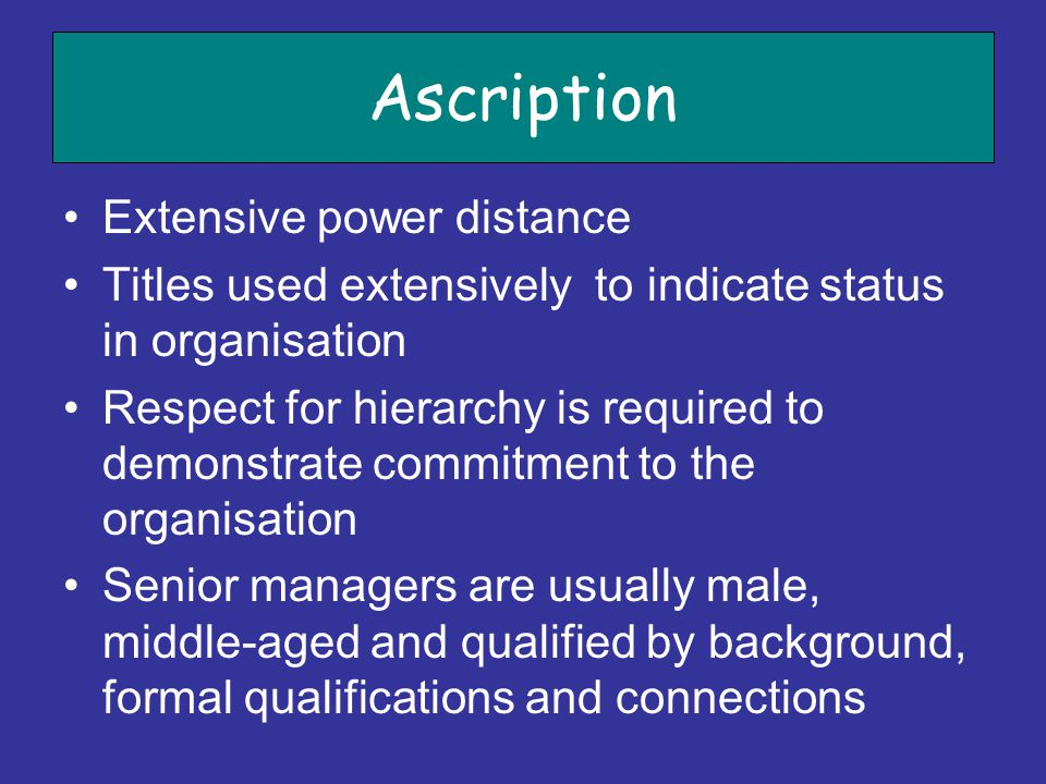 Ascription Extensive power distance Titles used extensively to indicate status in organisation Respect for hierarchy is required to demonstrate commit
