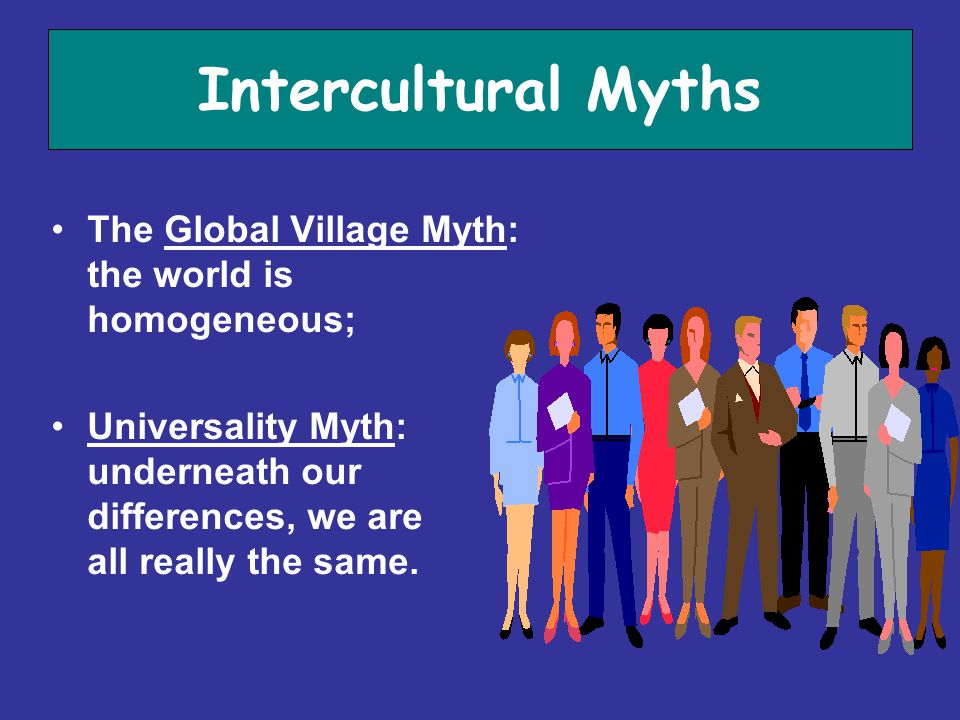 Intercultural Myths The Global Village Myth: the world is homogeneous; Universality Myth: underneath our differences, we are all really the same.