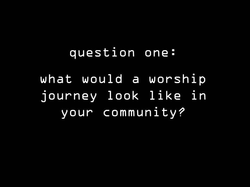 question one: what would a worship journey look like in your community