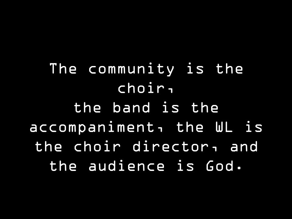 The community is the choir, the band is the accompaniment, the WL is the choir director, and the audience is God.