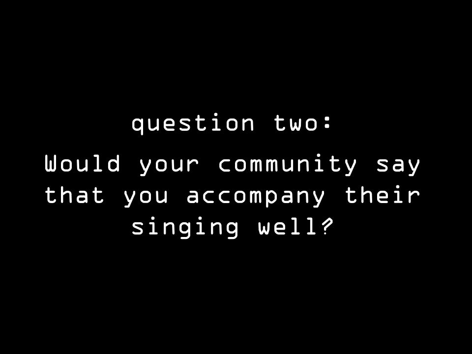 question two: Would your community say that you accompany their singing well