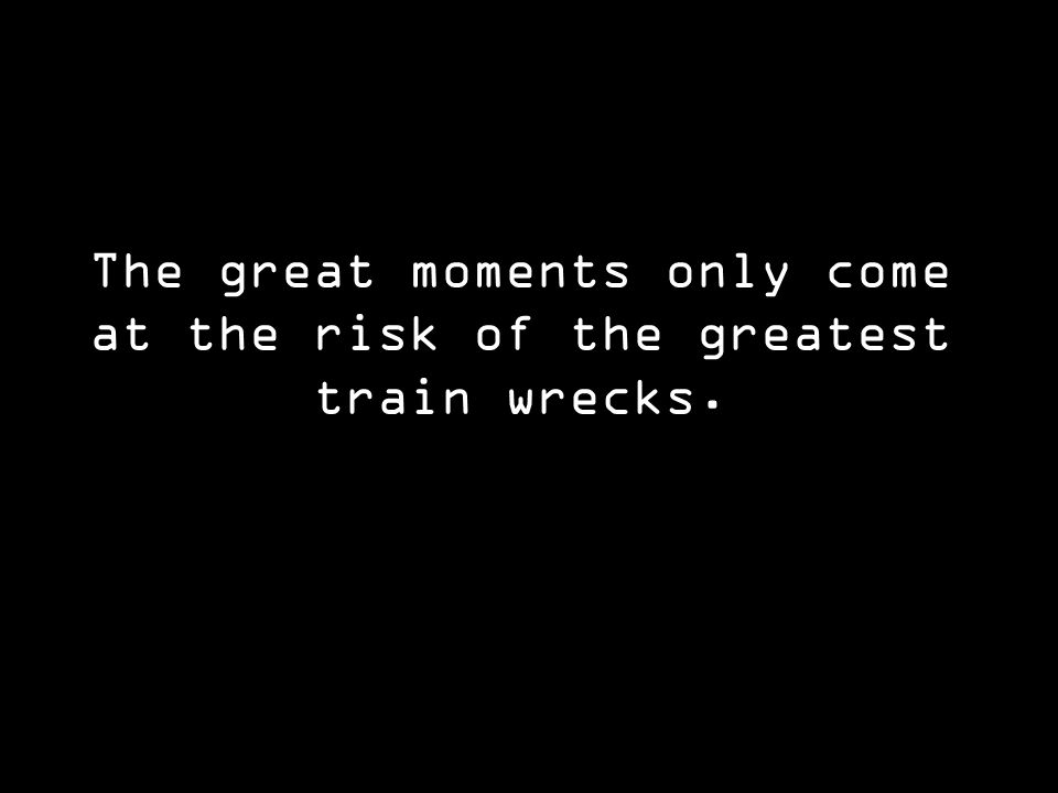 The great moments only come at the risk of the greatest train wrecks.