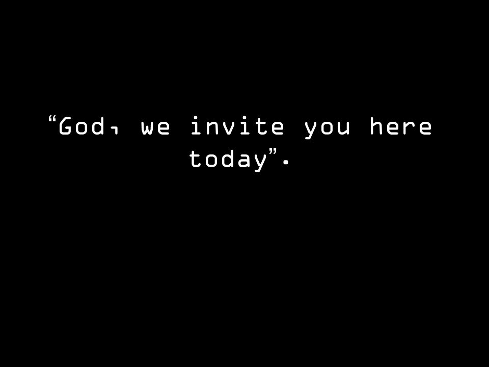 God, we invite you here today .