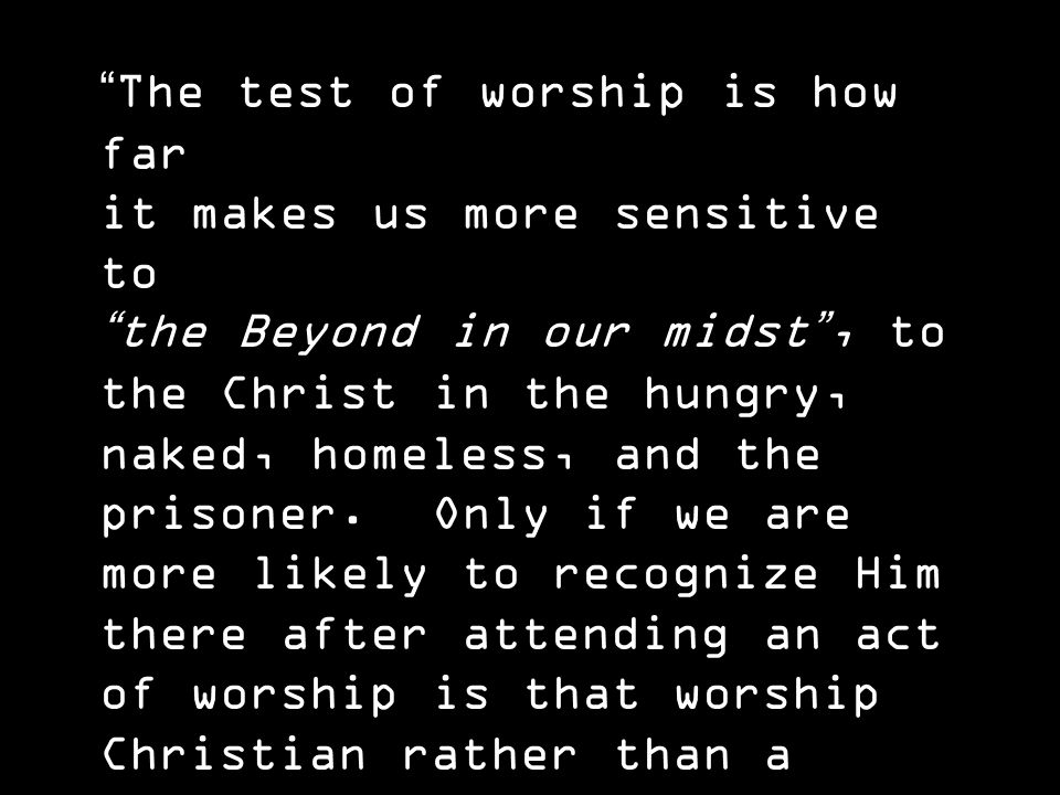 The test of worship is how far it makes us more sensitive to the Beyond in our midst , to the Christ in the hungry, naked, homeless, and the prisoner.