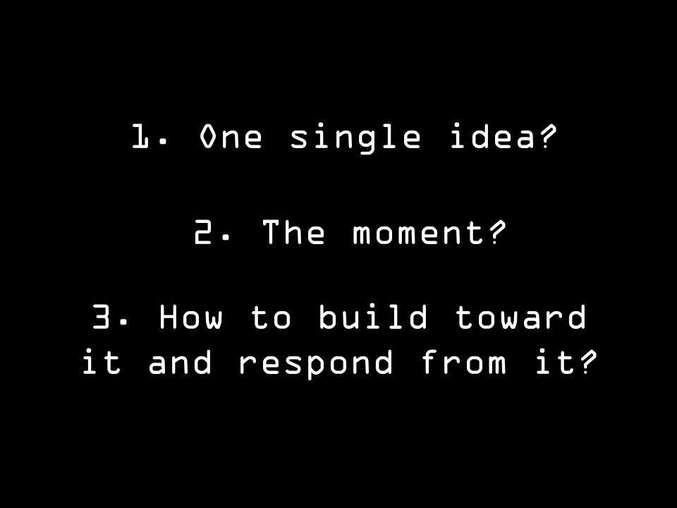 3. How to build toward it and respond from it 1. One single idea 2. The moment