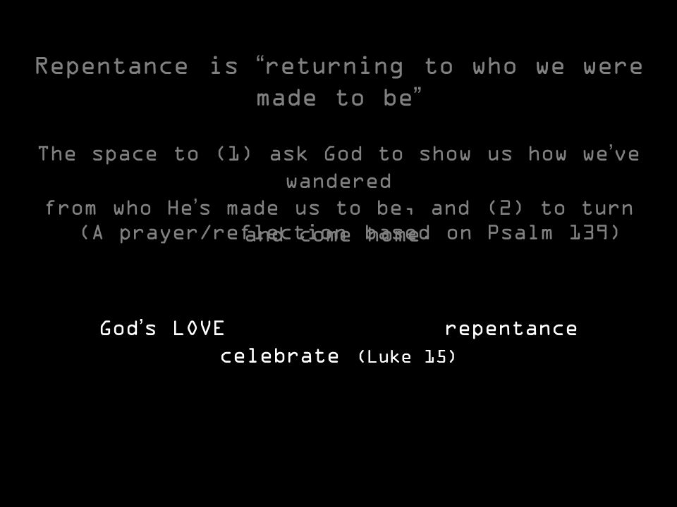 Repentance is returning to who we were made to be The space to (1) ask God to show us how we've wandered from who He's made us to be, and (2) to turn and come home.
