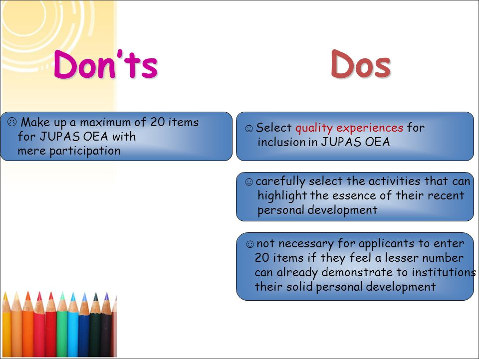 Dos Don'ts  Make up a maximum of 20 items for JUPAS OEA with mere participation ☺ Select quality experiences for inclusion in JUPAS OEA ☺ carefully s